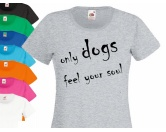 Bekleidung & AccessoiresFan-Shirts für HundefreundeHundespruch T-Shirt: Only dogs feel your soul